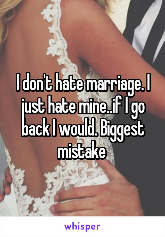 I don't hate marriage. I just hate mine..if I go back I would. Biggest mistake