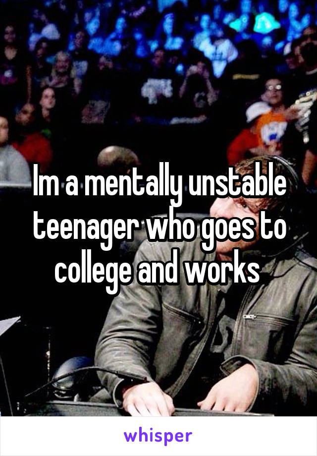Im a mentally unstable teenager who goes to college and works