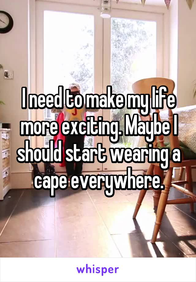 I need to make my life more exciting. Maybe I should start wearing a cape everywhere.