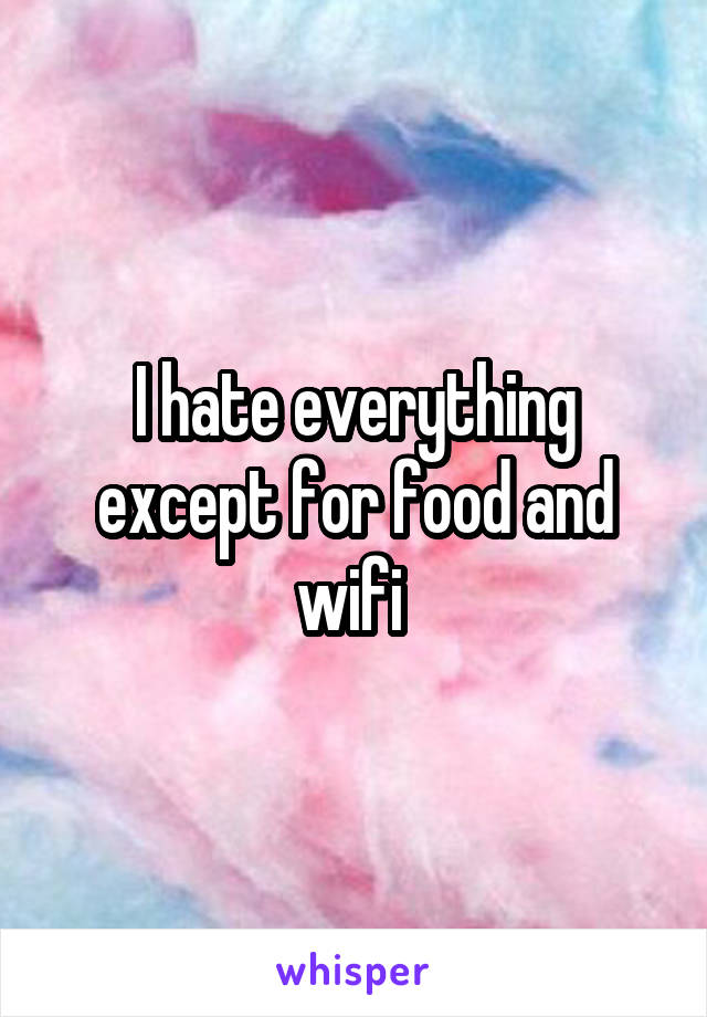 I hate everything except for food and wifi