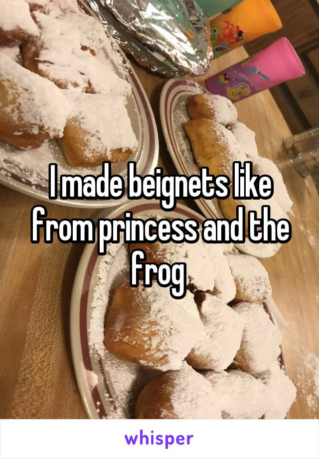 I made beignets like from princess and the frog