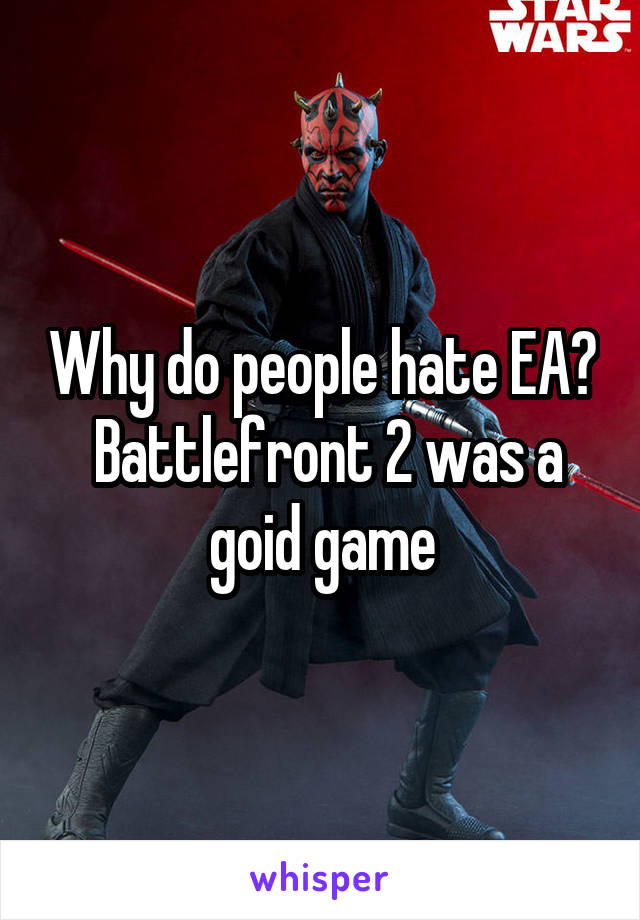 Why do people hate EA?  Battlefront 2 was a goid game