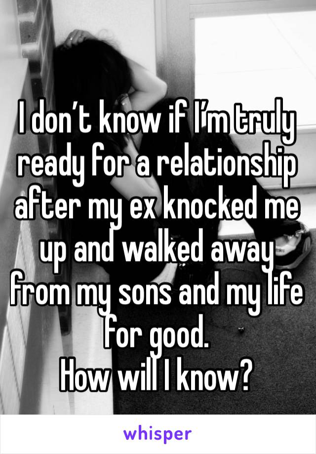 I don't know if I'm truly ready for a relationship after my ex knocked me up and walked away from my sons and my life for good.  How will I know?
