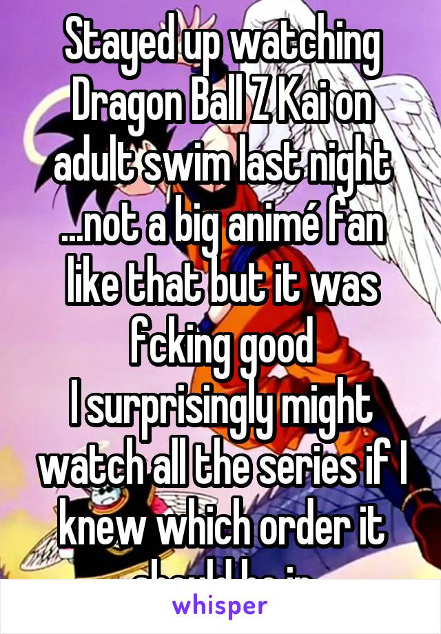 Stayed up watching Dragon Ball Z Kai on adult swim last night ...not a big animé fan like that but it was fcking good I surprisingly might watch all the series if I knew which order it should be in