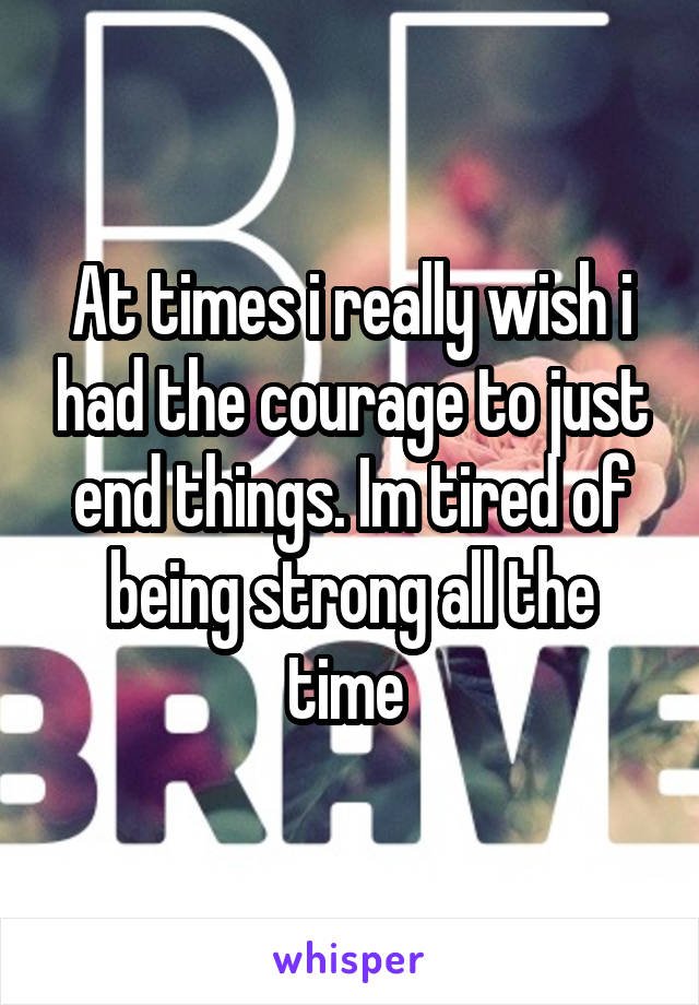 At times i really wish i had the courage to just end things. Im tired of being strong all the time