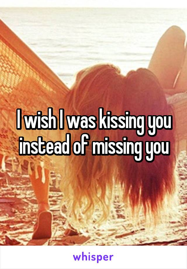 I wish I was kissing you instead of missing you