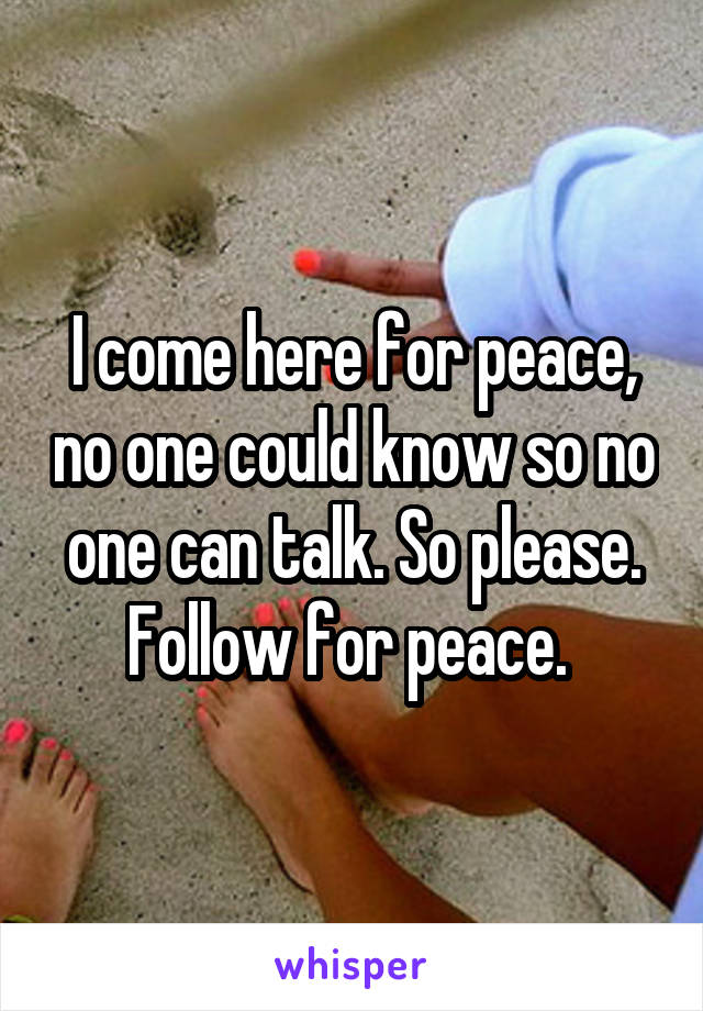 I come here for peace, no one could know so no one can talk. So please. Follow for peace.