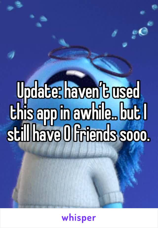 Update: haven't used this app in awhile.. but I still have 0 friends sooo.