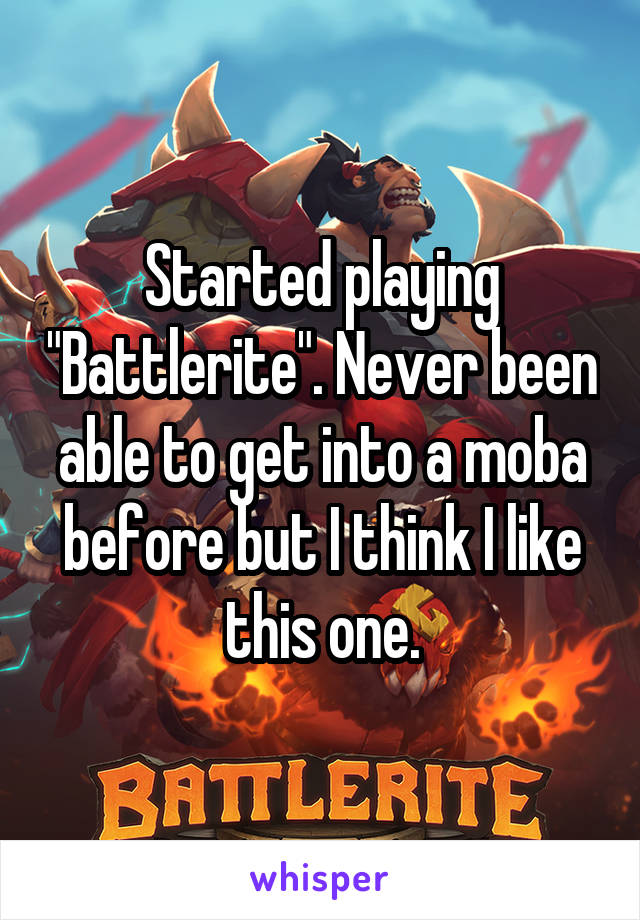 "Started playing ""Battlerite"". Never been able to get into a moba before but I think I like this one."