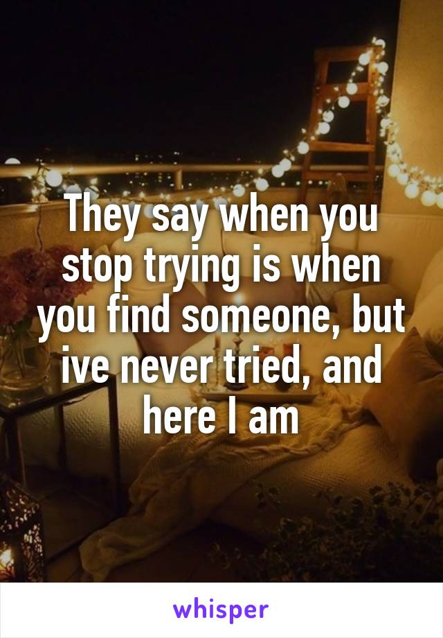 They say when you stop trying is when you find someone, but ive never tried, and here I am