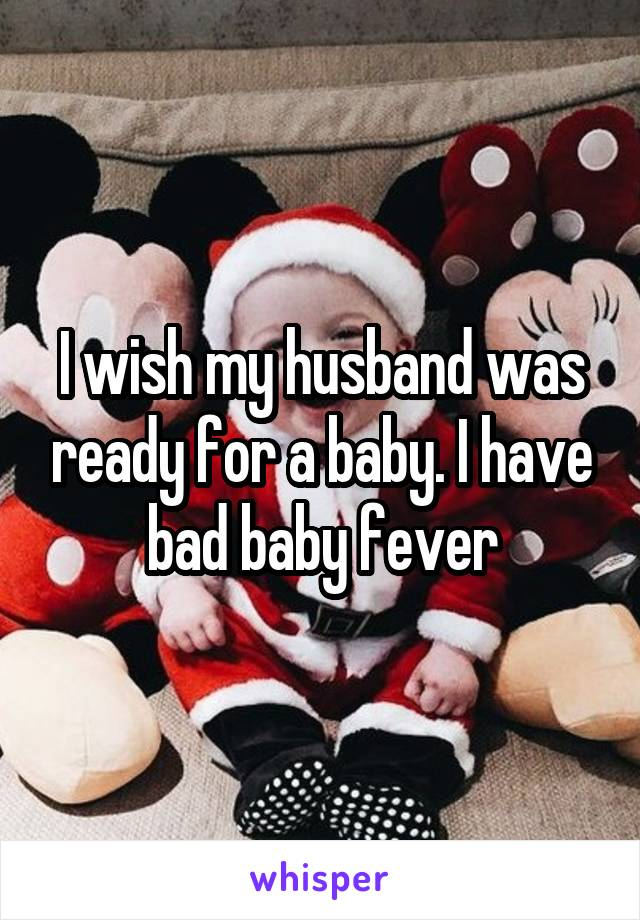 I wish my husband was ready for a baby. I have bad baby fever