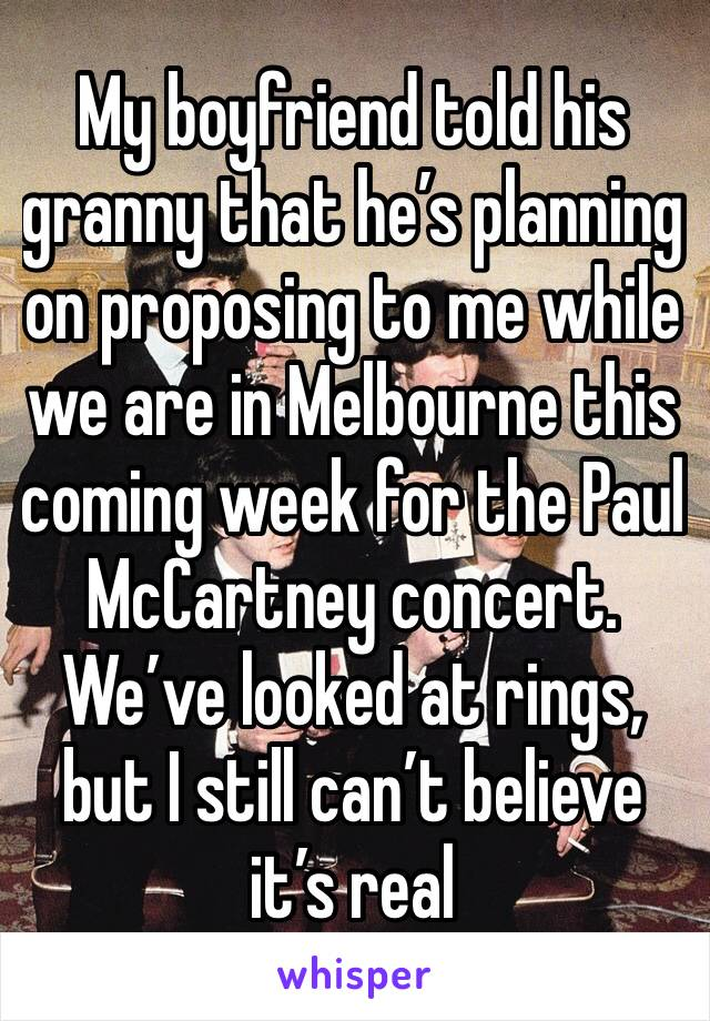 My boyfriend told his granny that he's planning on proposing to me while we are in Melbourne this coming week for the Paul McCartney concert. We've looked at rings, but I still can't believe it's real