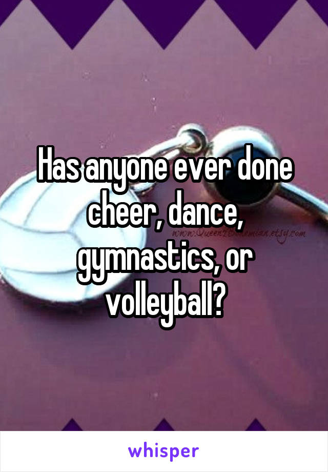 Has anyone ever done cheer, dance, gymnastics, or volleyball?