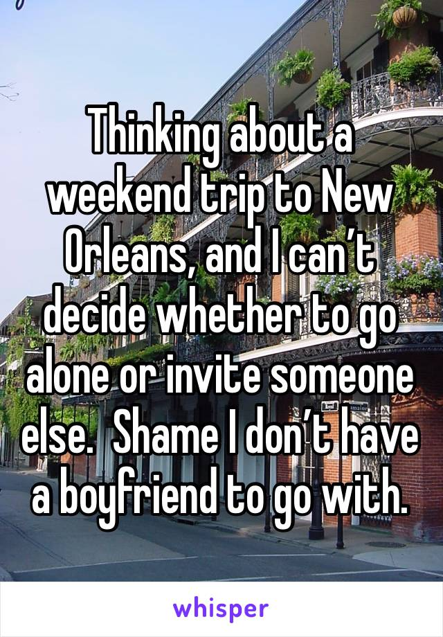 Thinking about a weekend trip to New Orleans, and I can't decide whether to go alone or invite someone else.  Shame I don't have a boyfriend to go with.