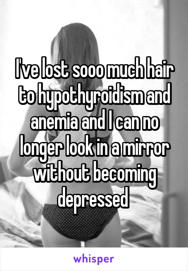 I've lost sooo much hair to hypothyroidism and anemia and I can no longer look in a mirror without becoming depressed