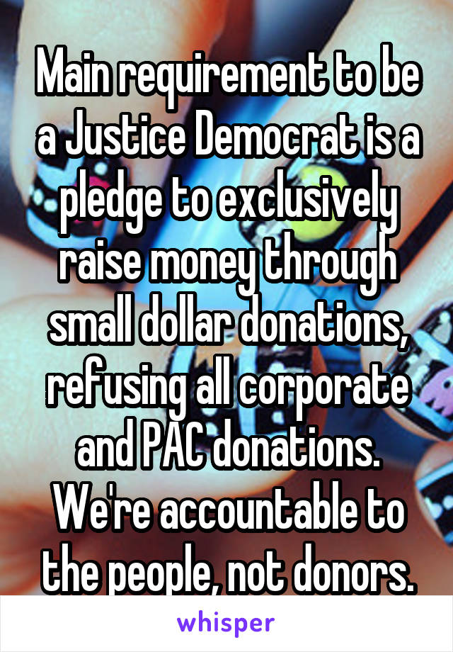 Main requirement to be a Justice Democrat is a pledge to exclusively raise money through small dollar donations, refusing all corporate and PAC donations. We're accountable to the people, not donors.