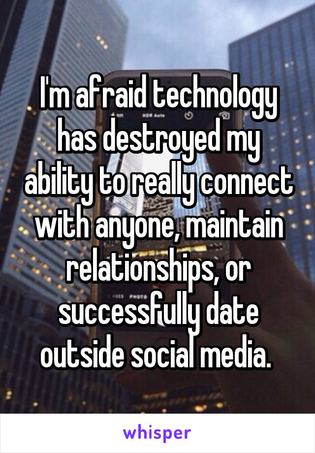 I'm afraid technology has destroyed my ability to really connect with anyone, maintain relationships, or successfully date outside social media.