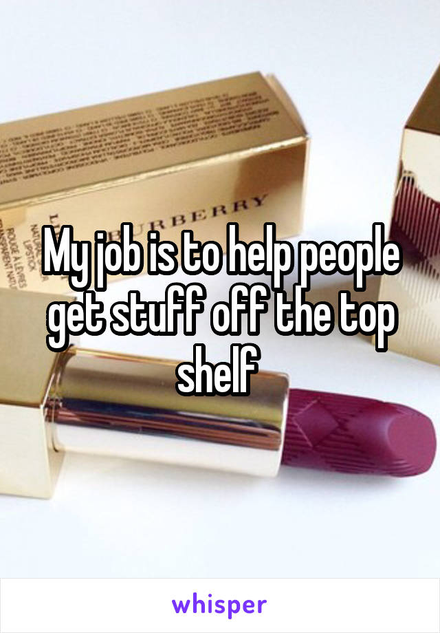 My job is to help people get stuff off the top shelf