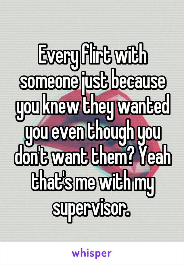 Every flirt with someone just because you knew they wanted you even though you don't want them? Yeah that's me with my supervisor.