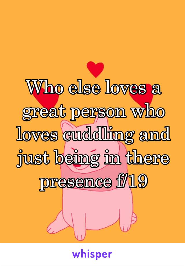 Who else loves a great person who loves cuddling and just being in there presence f/19