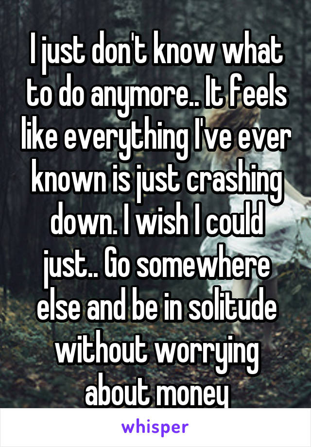 I just don't know what to do anymore.. It feels like everything I've ever known is just crashing down. I wish I could just.. Go somewhere else and be in solitude without worrying about money
