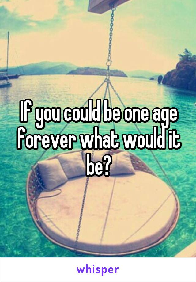If you could be one age forever what would it be?