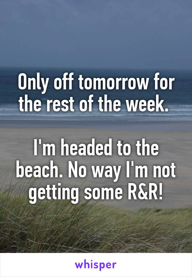 Only off tomorrow for the rest of the week.   I'm headed to the beach. No way I'm not getting some R&R!
