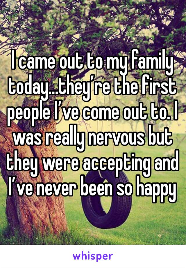 I came out to my family today…they're the first people I've come out to. I was really nervous but they were accepting and I've never been so happy