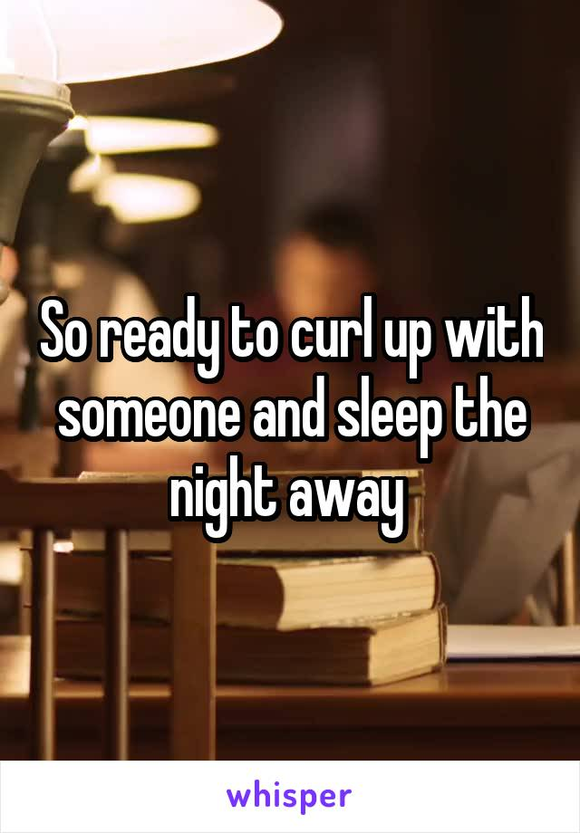 So ready to curl up with someone and sleep the night away