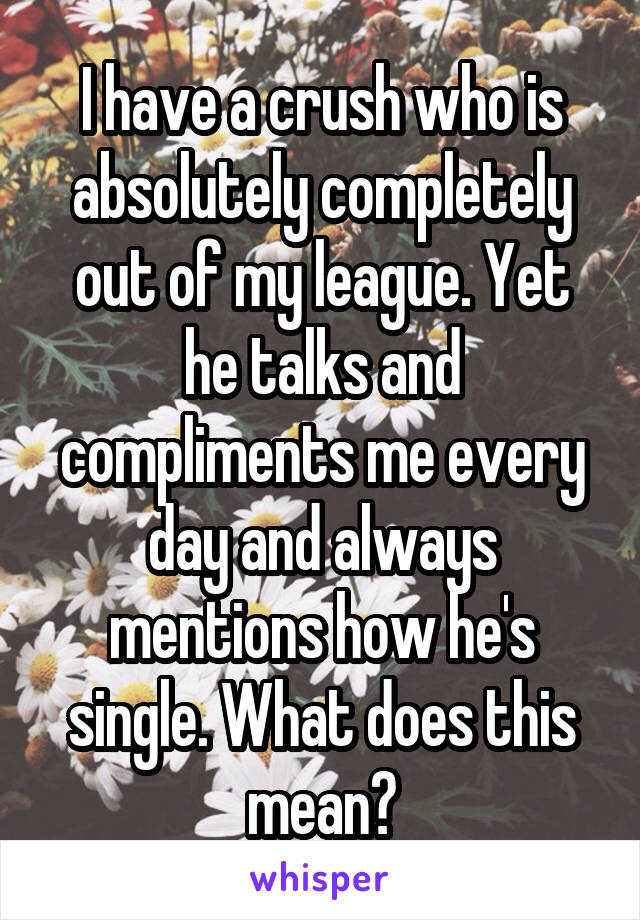 I have a crush who is absolutely completely out of my league. Yet he talks and compliments me every day and always mentions how he's single. What does this mean?