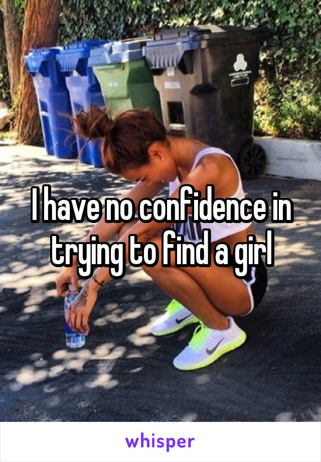 I have no confidence in trying to find a girl