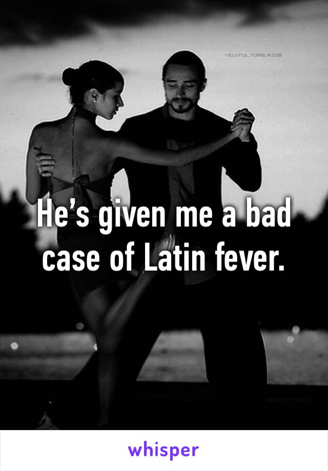 He's given me a bad case of Latin fever.