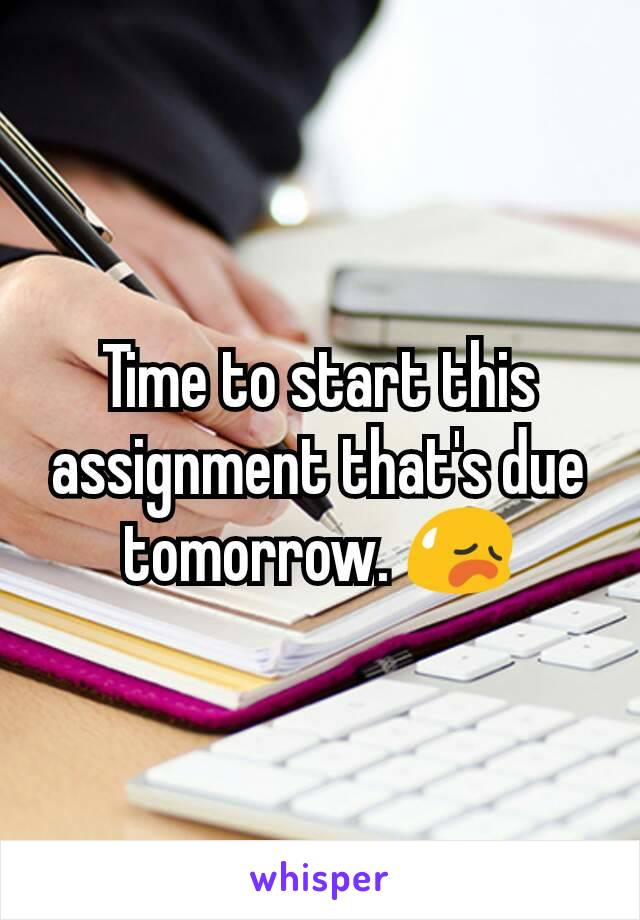 Time to start this assignment that's due tomorrow. 😥