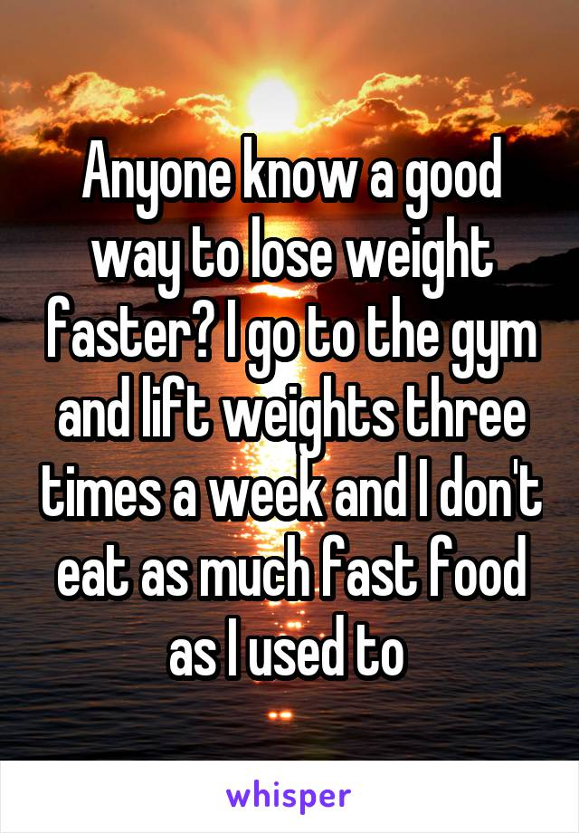 Anyone know a good way to lose weight faster? I go to the gym and lift weights three times a week and I don't eat as much fast food as I used to