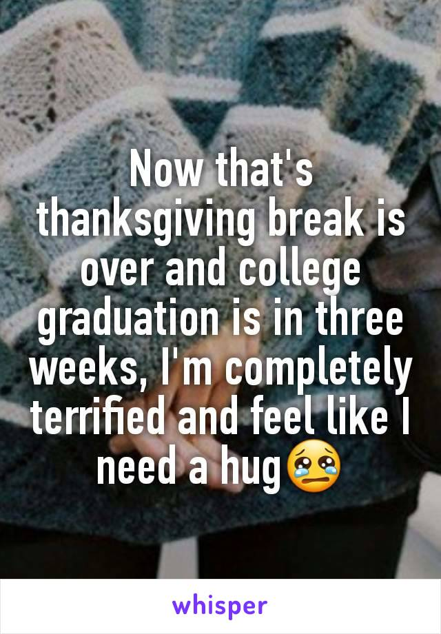 Now that's thanksgiving break is over and college graduation is in three weeks, I'm completely terrified and feel like I need a hug😢