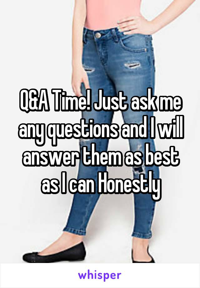Q&A Time! Just ask me any questions and I will answer them as best as I can Honestly