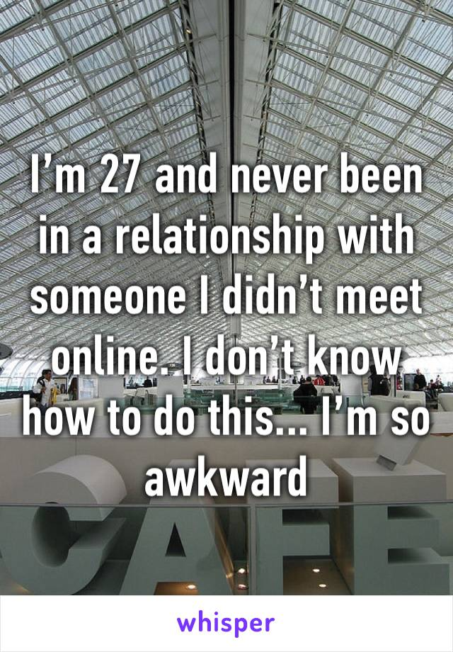 I'm 27 and never been in a relationship with someone I didn't meet online. I don't know how to do this... I'm so awkward