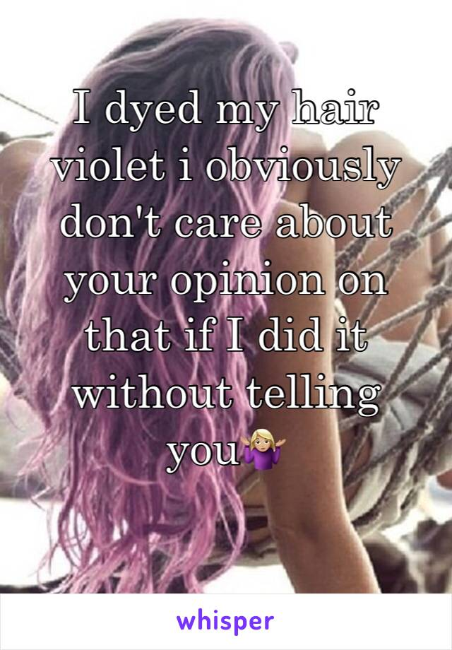 I dyed my hair violet i obviously don't care about your opinion on that if I did it without telling you🤷🏼♀️