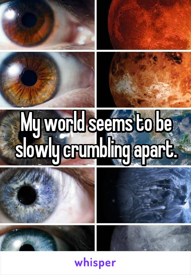 My world seems to be slowly crumbling apart.