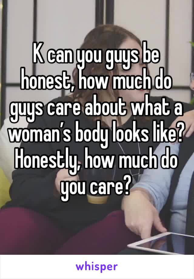 K can you guys be honest, how much do guys care about what a woman's body looks like? Honestly, how much do you care?