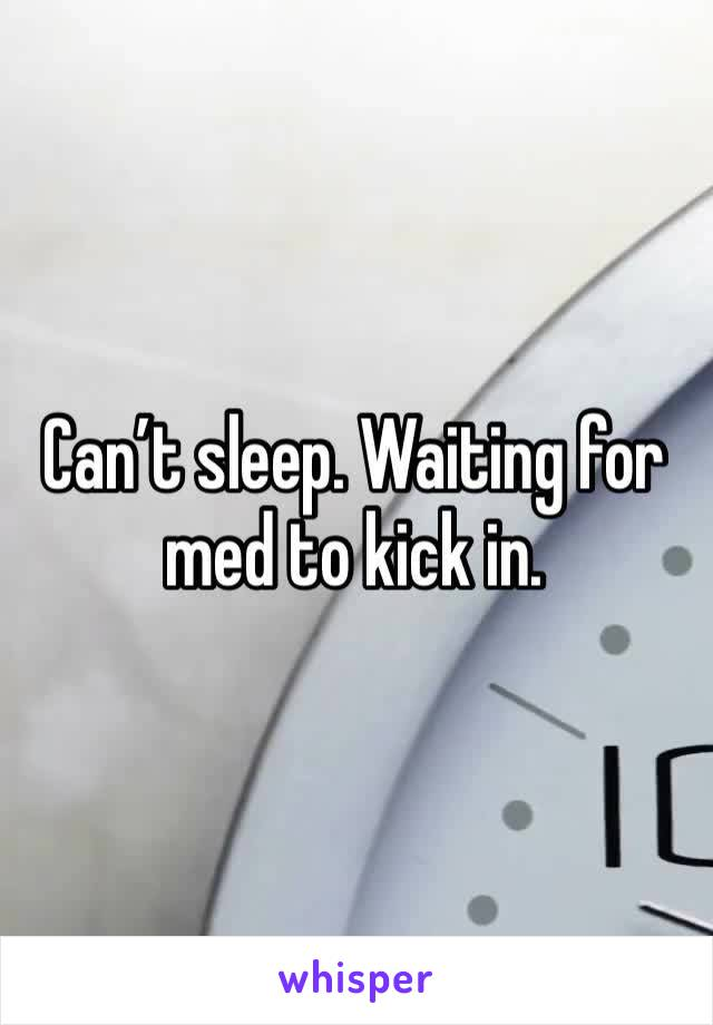 Can't sleep. Waiting for med to kick in.