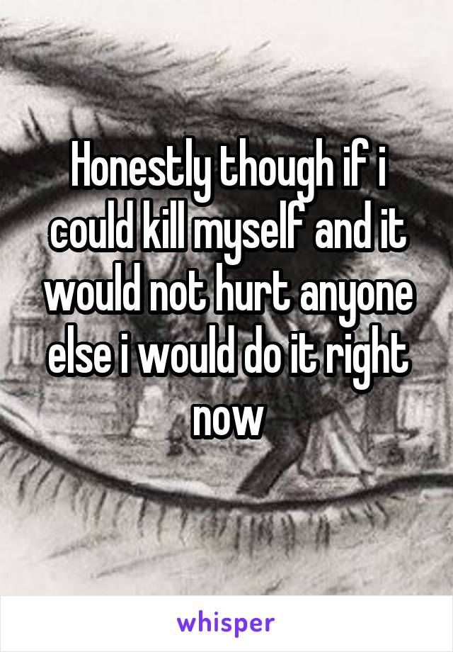 Honestly though if i could kill myself and it would not hurt anyone else i would do it right now