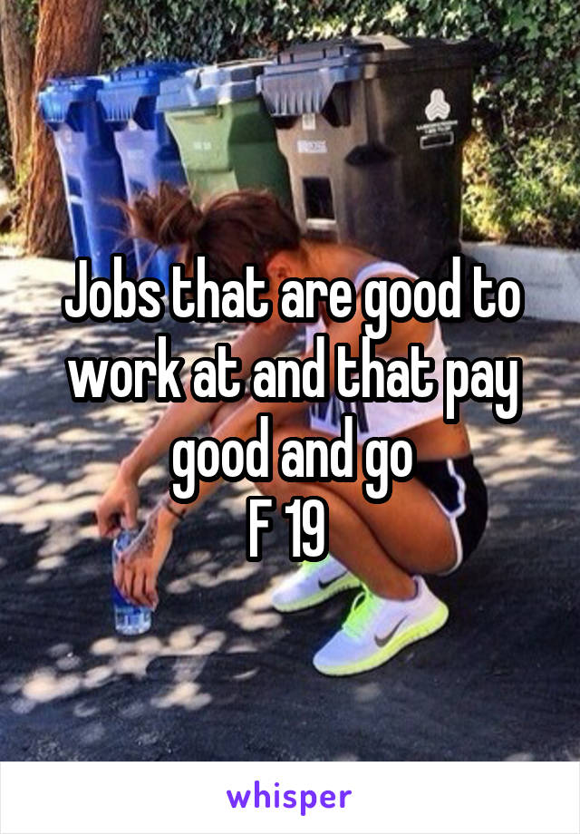 Jobs that are good to work at and that pay good and go F 19