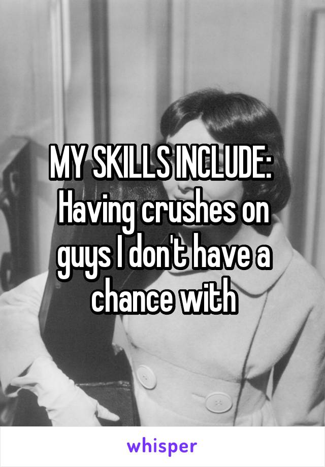 MY SKILLS INCLUDE:  Having crushes on guys I don't have a chance with