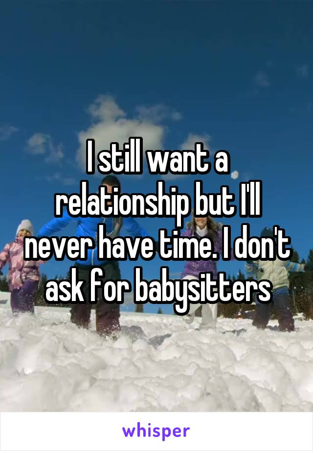 I still want a relationship but I'll never have time. I don't ask for babysitters