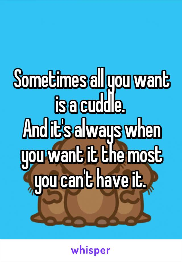 Sometimes all you want is a cuddle.  And it's always when you want it the most you can't have it.
