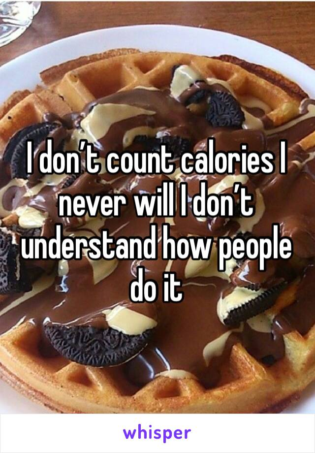 I don't count calories I never will I don't understand how people do it