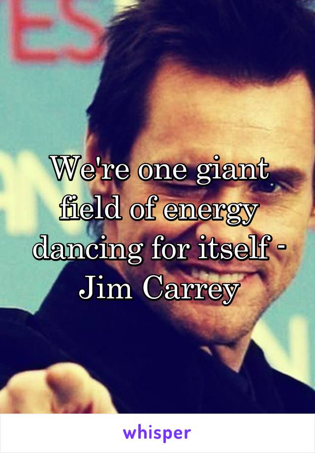 We're one giant field of energy dancing for itself - Jim Carrey