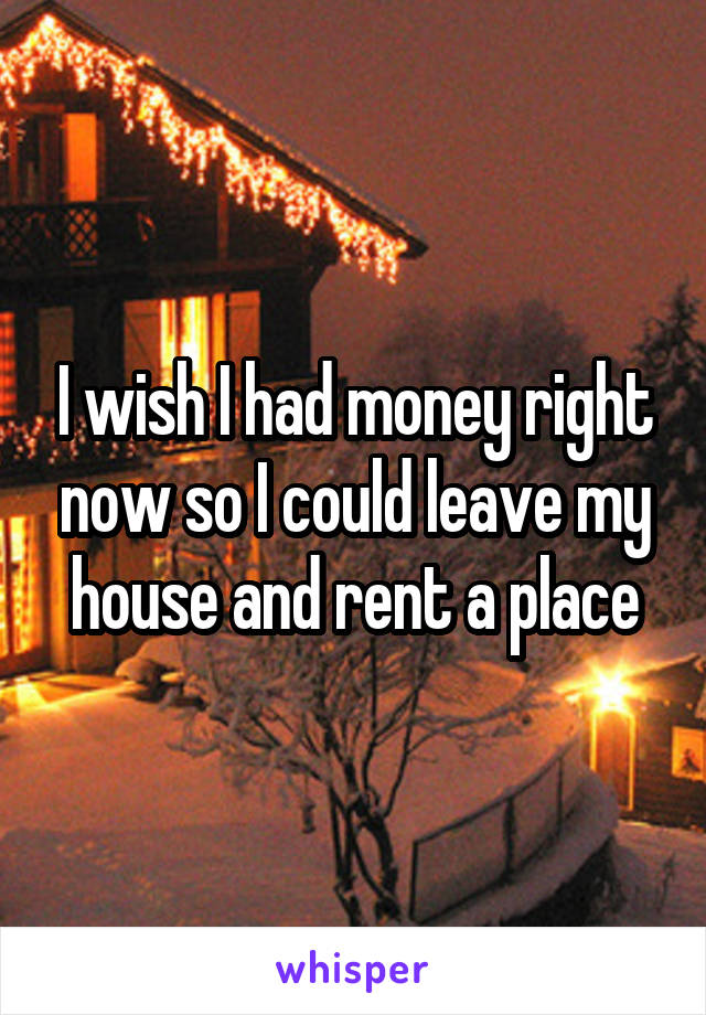 I wish I had money right now so I could leave my house and rent a place
