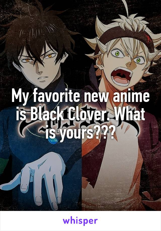 My favorite new anime is Black Clover. What is yours???
